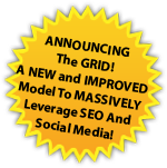 ANNOUNCING The GRID! A NEW and IMPROVED  Model To MASSIVELY Leverage SEO And  Social Media!